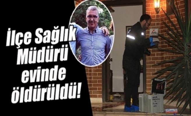 İlçe Sağlık Müdürü Evinde Öldürüldü