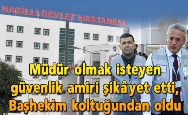 Hastaneye müdür olmak isteyen güvenlik amiri şikâyet etti, Nazilli'de Başhekim Şafak Çalışkan koltuğundan oldu iddiası